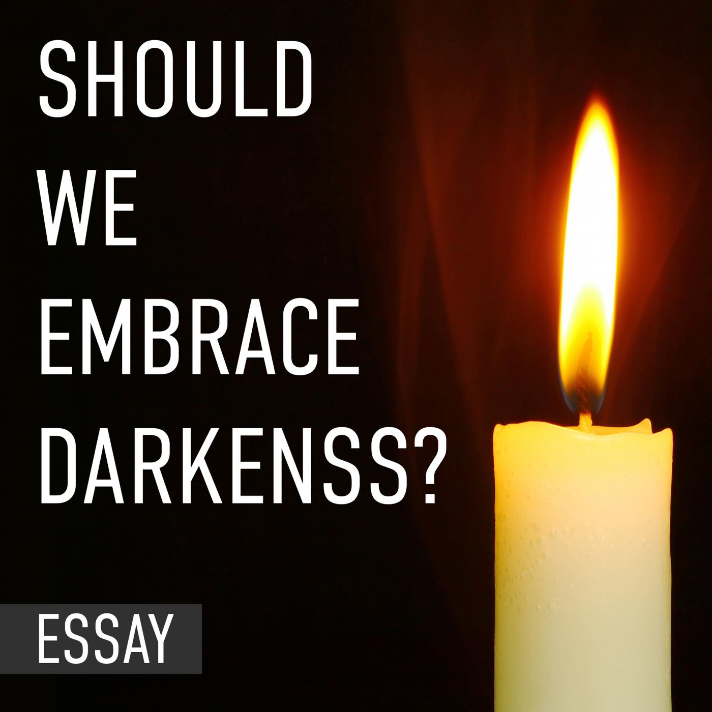 Should we embrace darkness?