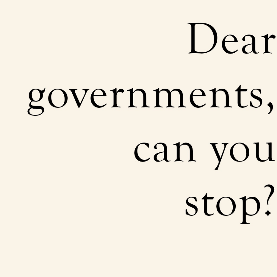Dear Governments, can you stop?